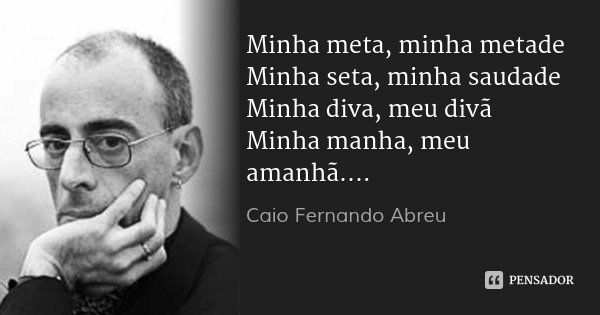 Minha meta, minha metade Minha seta, minha saudade Minha diva, meu divã Minha manha, meu amanhã....... Frase de Caio Fernando Abreu.