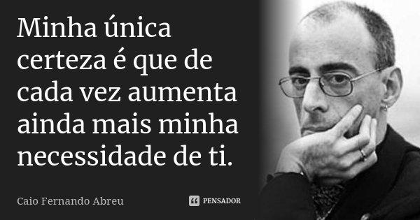 Minha única certeza é que de cada vez aumenta ainda mais minha necessidade de ti.... Frase de Caio Fernando Abreu.