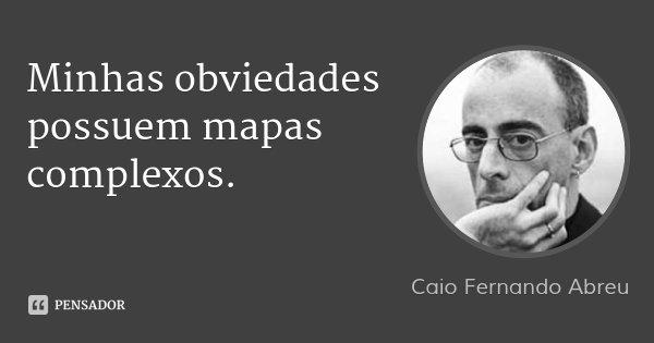 Minhas obviedades possuem mapas complexos.... Frase de Caio Fernando Abreu.