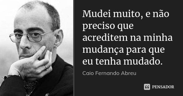 Mudei muito, e não preciso que acreditem na minha mudança para que eu tenha mudado.... Frase de Caio Fernando Abreu.