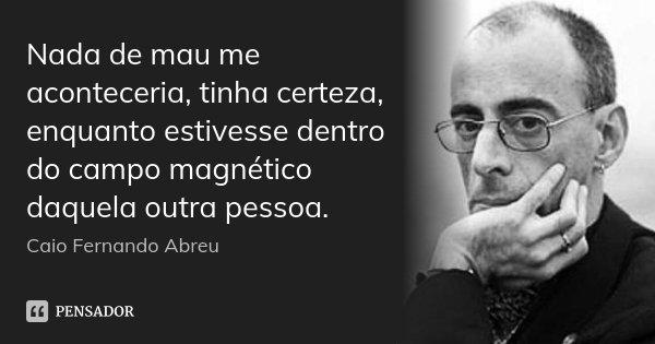 Nada de mau me aconteceria, tinha certeza, enquanto estivesse dentro do campo magnético daquela outra pessoa.... Frase de Caio Fernando Abreu.