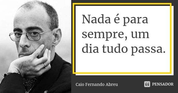 Nada é para sempre, um dia tudo passa.... Frase de Caio Fernando Abreu.