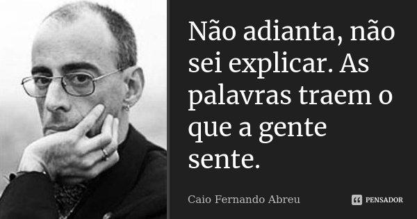 Não adianta, não sei explicar. As palavras traem o que a gente sente.... Frase de Caio Fernando Abreu.