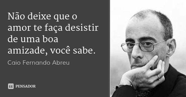 Não deixe que o amor te faça desistir de uma boa amizade, você sabe.... Frase de Caio Fernando Abreu.