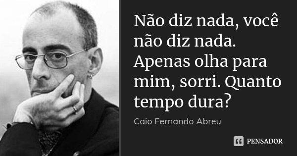 Não diz nada, você não diz nada. Apenas olha para mim, sorri. Quanto tempo dura?... Frase de Caio Fernando Abreu.