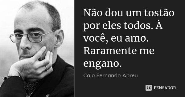 Não dou um tostão por eles todos. À você, eu amo. Raramente me engano.... Frase de Caio Fernando Abreu.