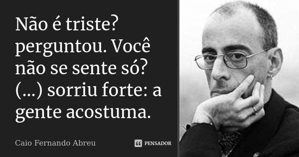Não é triste? perguntou. Você não se sente só? (...) sorriu forte: a gente acostuma.... Frase de Caio Fernando Abreu.