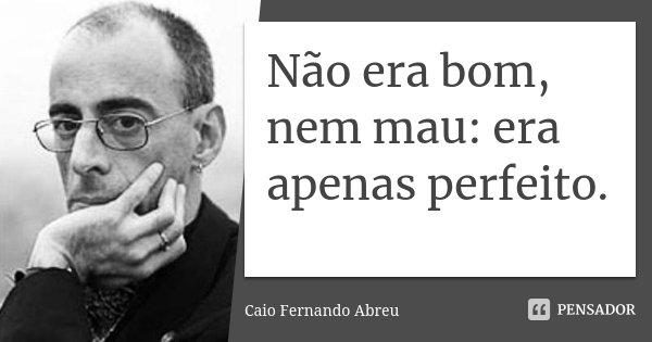 Não era bom, nem mau: era apenas perfeito.... Frase de Caio Fernando Abreu.