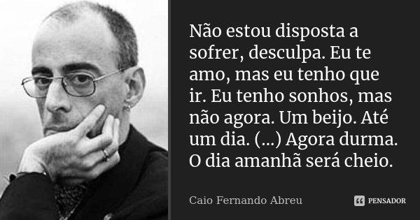 Não estou disposta a sofrer, desculpa. Eu te amo, mas eu tenho que ir. Eu tenho sonhos, mas não agora. Um beijo. Até um dia. (...) Agora durma. O dia amanhã ser... Frase de Caio Fernando Abreu.