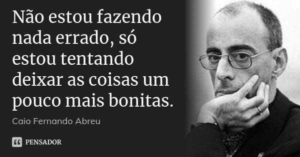 Não estou fazendo nada errado, só estou tentando deixar as coisas um pouco mais bonitas.... Frase de Caio Fernando Abreu.