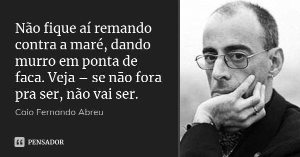 Não fique aí remando contra a maré, dando murro em ponta de faca. Veja – se não fora pra ser, não vai ser.... Frase de Caio Fernando Abreu.