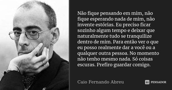 Não fique pensando em mim, não fique esperando nada de mim, não invente estórias. Eu preciso ficar sozinho algum tempo e deixar que naturalmente tudo se tranqui... Frase de Caio Fernando Abreu.