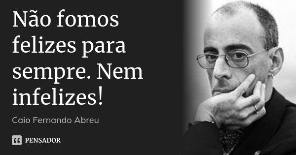 Não fomos felizes para sempre. Nem infelizes!... Frase de Caio Fernando Abreu.