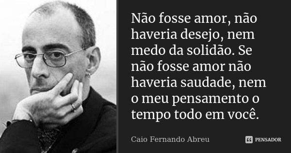 Não fosse amor, não haveria desejo, nem medo da solidão. Se não fosse amor não haveria saudade, nem o meu pensamento o tempo todo em você.... Frase de Caio Fernando Abreu.