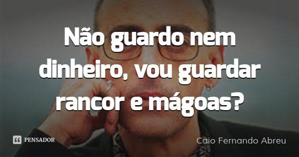 Não guardo nem dinheiro, vou guardar rancor e mágoas?... Frase de Caio Fernando Abreu.