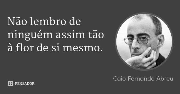 Não lembro de ninguém assim tão à flor de si mesmo.... Frase de Caio Fernando Abreu.