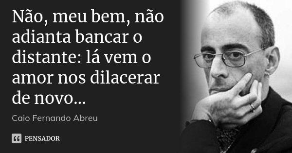 Não, meu bem, não adianta bancar o distante: lá vem o amor nos dilacerar de novo...... Frase de Caio Fernando Abreu.