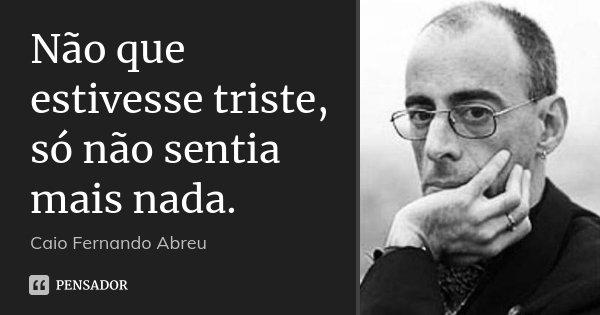 Não que estivesse triste, só não sentia mais nada.... Frase de Caio Fernando Abreu.