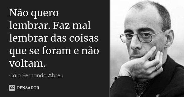 Não quero lembrar. Faz mal lembrar das coisas que se foram e não voltam.... Frase de Caio Fernando Abreu.