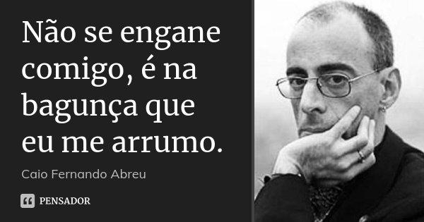Não se engane comigo, é na bagunça que eu me arrumo.... Frase de Caio Fernando Abreu.