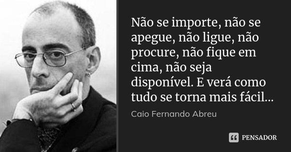 Não se importe, não se apegue, não ligue, não procure, não fique em cima, não seja disponível. E verá como tudo se torna mais fácil...... Frase de Caio Fernando Abreu.