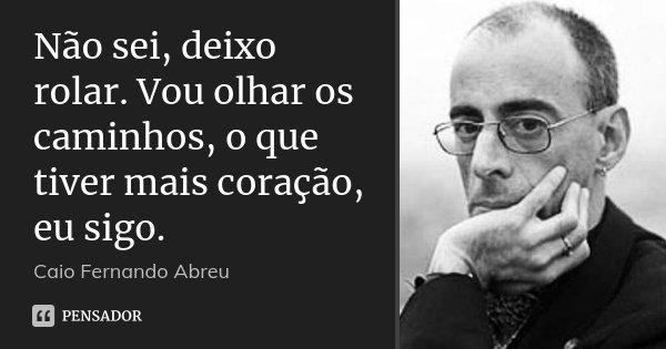 Não sei, deixo rolar. Vou olhar os caminhos, o que tiver mais coração, eu sigo.... Frase de Caio Fernando Abreu.