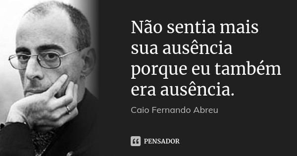 Não sentia mais sua ausência porque eu também era ausência.... Frase de Caio Fernando Abreu.