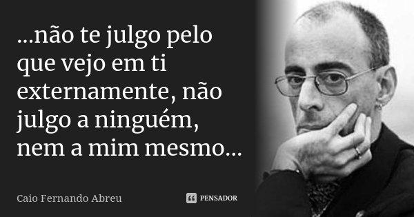 ...não te julgo pelo que vejo em ti externamente, não julgo a ninguém, nem a mim mesmo...... Frase de Caio Fernando Abreu.