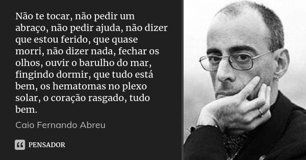 Não te tocar, não pedir um abraço, não pedir ajuda, não dizer que estou ferido, que quase morri, não dizer nada, fechar os olhos, ouvir o barulho do mar, fingin... Frase de Caio Fernando Abreu.