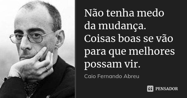 Não tenha medo da mudança. Coisas boas se vão para que melhores possam vir.... Frase de Caio Fernando Abreu.