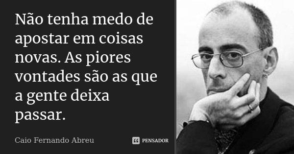 Não tenha medo de apostar em coisas novas. As piores vontades são as que a gente deixa passar.... Frase de Caio Fernando Abreu.