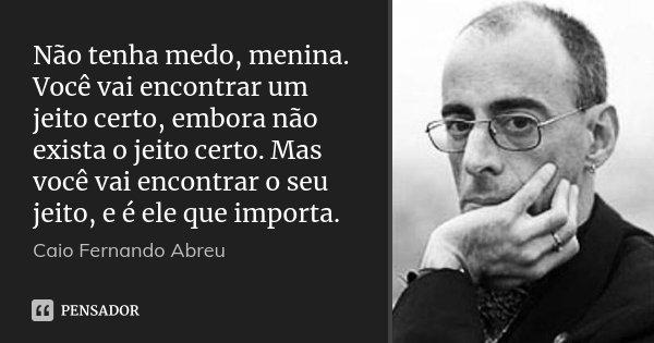 Não tenha medo, menina. Você vai encontrar um jeito certo, embora não exista o jeito certo. Mas você vai encontrar o seu jeito, e é ele que importa.... Frase de Caio Fernando Abreu.
