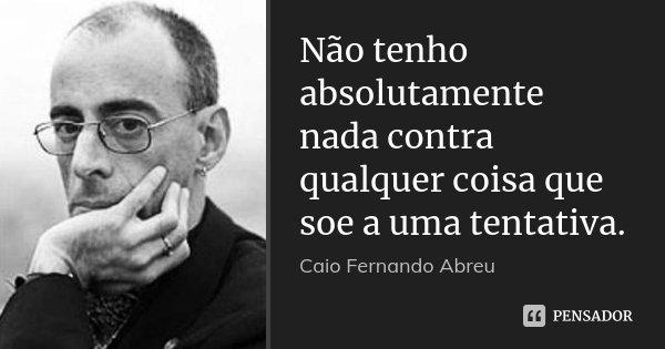 Não tenho absolutamente nada contra qualquer coisa que soe a uma tentativa.... Frase de Caio Fernando Abreu.