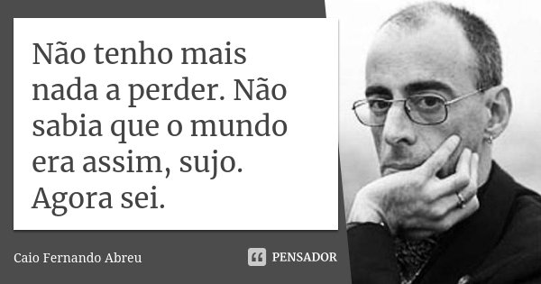 Não tenho mais nada a perder. Não sabia que o mundo era assim, sujo. Agora sei.... Frase de Caio Fernando Abreu.