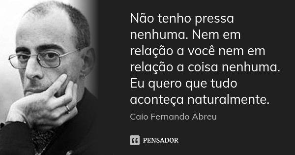 Não tenho pressa nenhuma. Nem em relação a você nem em relação a coisa nenhuma. Eu quero que tudo aconteça naturalmente.... Frase de Caio Fernando Abreu.