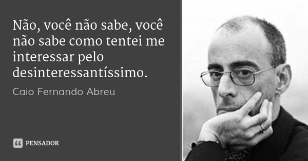 Não, você não sabe, você não sabe como tentei me interessar pelo desinteressantíssimo.... Frase de Caio Fernando Abreu.