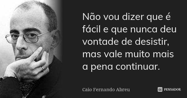 Não vou dizer que é fácil e que nunca deu vontade de desistir, mas vale muito mais a pena continuar.... Frase de Caio Fernando Abreu.