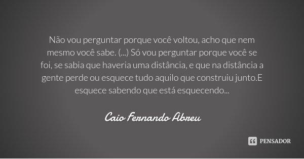 Não vou perguntar porque você voltou, acho que nem mesmo você sabe. (...) Só vou perguntar porque você se foi, se sabia que haveria uma distância, e que na dist... Frase de Caio Fernando Abreu.