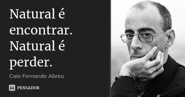Natural é encontrar. Natural é perder.... Frase de Caio Fernando Abreu.