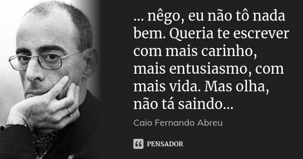 ... nêgo, eu não tô nada bem. Queria te escrever com mais carinho, mais entusiasmo, com mais vida. Mas olha, não tá saindo...... Frase de Caio Fernando Abreu.