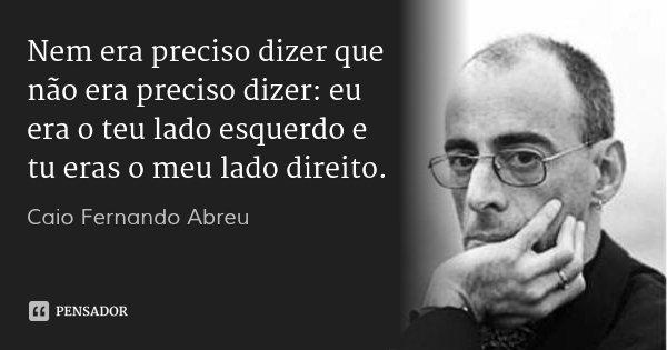 Nem era preciso dizer que não era preciso dizer: eu era o teu lado esquerdo e tu eras o meu lado direito.... Frase de Caio Fernando Abreu.