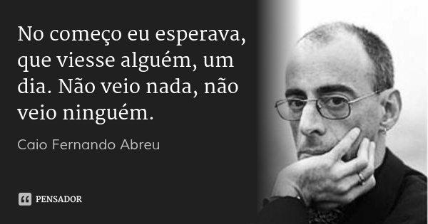 No começo eu esperava, que viesse alguém, um dia. Não veio nada, não veio ninguém.... Frase de Caio Fernando Abreu.