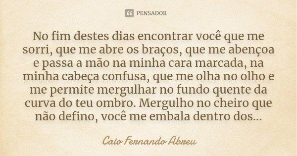 No fim destes dias encontrar você que me sorri, que me abre os braços, que me abençoa e passa a mão na minha cara marcada, na minha cabeça confusa, que me olha ... Frase de Caio Fernando Abreu.