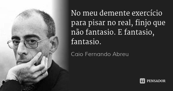 No meu demente exercício para pisar no real, finjo que não fantasio. E fantasio, fantasio.... Frase de Caio Fernando Abreu.