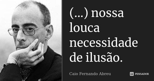 (...) nossa louca necessidade de ilusão.... Frase de Caio Fernando Abreu.