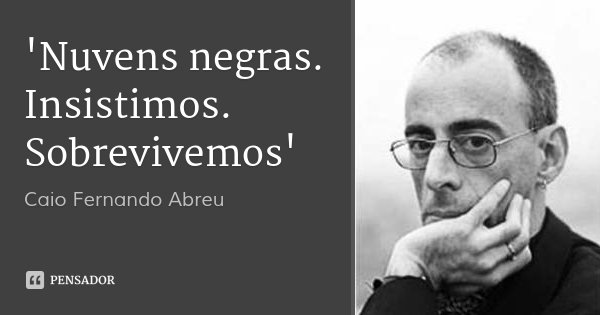 'Nuvens negras. Insistimos. Sobrevivemos'... Frase de Caio Fernando Abreu.
