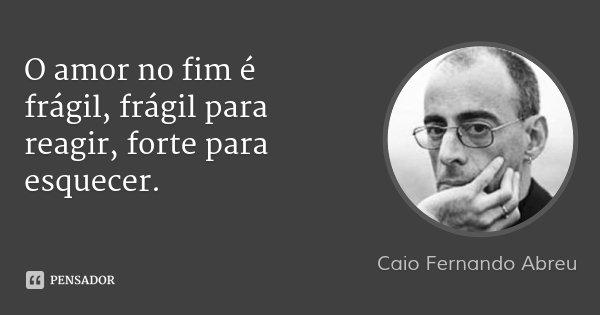 O amor no fim é frágil, frágil para reagir, forte para esquecer.... Frase de Caio Fernando Abreu.