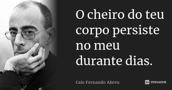 O cheiro do teu corpo persiste no meu durante dias.... Frase de Caio Fernando Abreu.