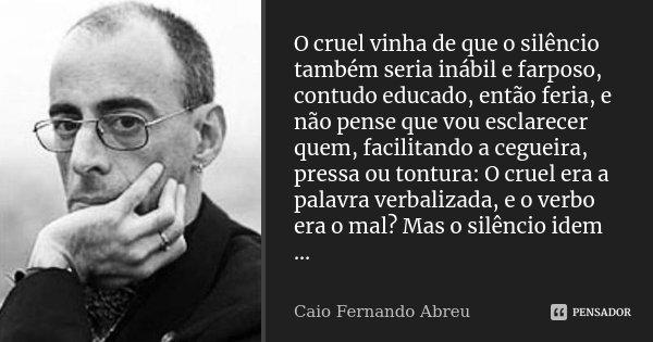 O cruel vinha de que o silêncio também seria inábil e farposo, contudo educado, então feria, e não pense que vou esclarecer quem, facilitando a cegueira, pressa... Frase de Caio Fernando Abreu.