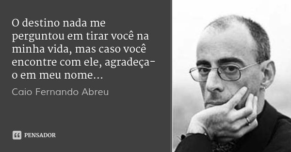 O destino nada me perguntou em tirar você na minha vida, mas caso você encontre com ele, agradeça-o em meu nome…... Frase de Caio Fernando Abreu.